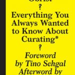 Sternberg Press Publishes Hans Ulrich Obrist Everything You Always Wanted to Know About CuratingBut Were Afraid to Ask