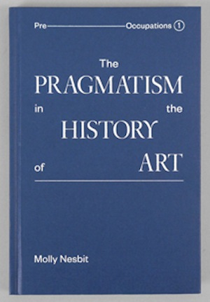 Molly Nesbit, The Pragmatism in the History of Art, 2013. Design by Project Projects.